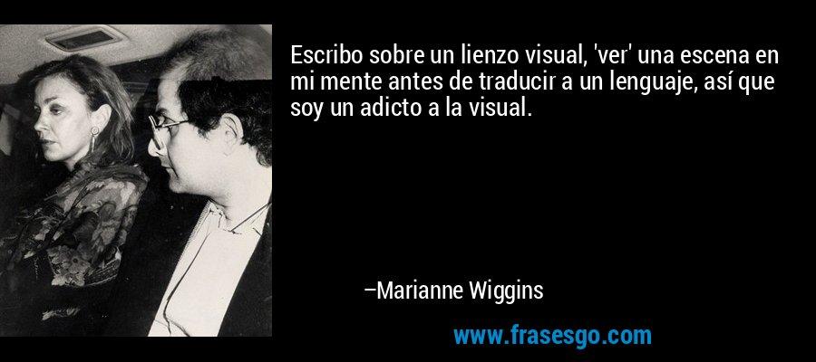 Escribo sobre un lienzo visual, 'ver' una escena en mi mente antes de traducir a un lenguaje, así que soy un adicto a la visual. – Marianne Wiggins