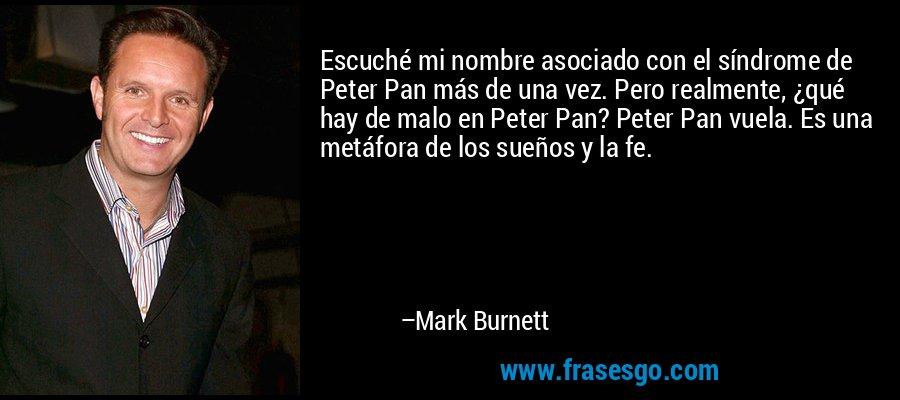 Escuché mi nombre asociado con el síndrome de Peter Pan más de una vez. Pero realmente, ¿qué hay de malo en Peter Pan? Peter Pan vuela. Es una metáfora de los sueños y la fe. – Mark Burnett