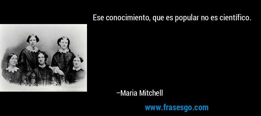 Ese conocimiento, que es popular no es científico. – Maria Mitchell