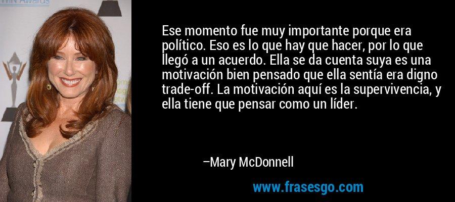 Ese momento fue muy importante porque era político. Eso es lo que hay que hacer, por lo que llegó a un acuerdo. Ella se da cuenta suya es una motivación bien pensado que ella sentía era digno trade-off. La motivación aquí es la supervivencia, y ella tiene que pensar como un líder. – Mary McDonnell