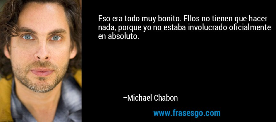 Eso era todo muy bonito. Ellos no tienen que hacer nada, porque yo no estaba involucrado oficialmente en absoluto. – Michael Chabon