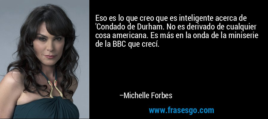 Eso es lo que creo que es inteligente acerca de 'Condado de Durham. No es derivado de cualquier cosa americana. Es más en la onda de la miniserie de la BBC que crecí. – Michelle Forbes