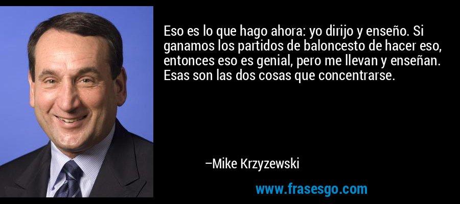 Eso es lo que hago ahora: yo dirijo y enseño. Si ganamos los partidos de baloncesto de hacer eso, entonces eso es genial, pero me llevan y enseñan. Esas son las dos cosas que concentrarse. – Mike Krzyzewski