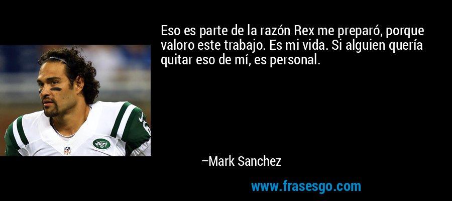 Eso es parte de la razón Rex me preparó, porque valoro este trabajo. Es mi vida. Si alguien quería quitar eso de mí, es personal. – Mark Sanchez