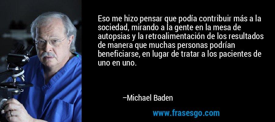 Eso me hizo pensar que podía contribuir más a la sociedad, mirando a la gente en la mesa de autopsias y la retroalimentación de los resultados de manera que muchas personas podrían beneficiarse, en lugar de tratar a los pacientes de uno en uno. – Michael Baden