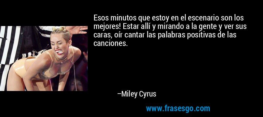 Esos minutos que estoy en el escenario son los mejores! Estar allí y mirando a la gente y ver sus caras, oír cantar las palabras positivas de las canciones. – Miley Cyrus