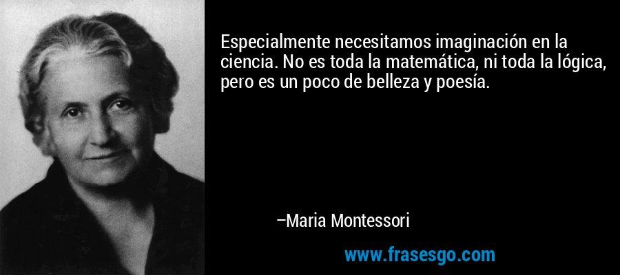 Especialmente necesitamos imaginación en la ciencia. No es toda la matemática, ni toda la lógica, pero es un poco de belleza y poesía. – Maria Montessori