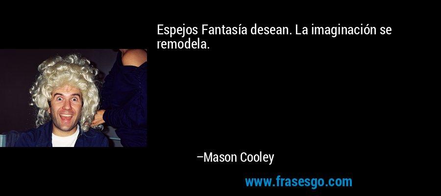 Espejos Fantasía desean. La imaginación se remodela. – Mason Cooley