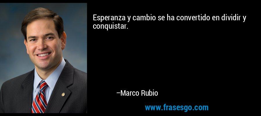 Esperanza y cambio se ha convertido en dividir y conquistar. – Marco Rubio