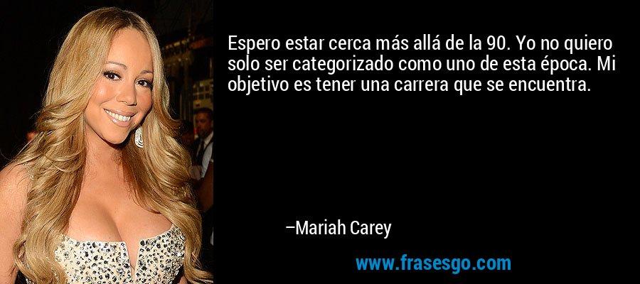 Espero estar cerca más allá de la 90. Yo no quiero solo ser categorizado como uno de esta época. Mi objetivo es tener una carrera que se encuentra. – Mariah Carey