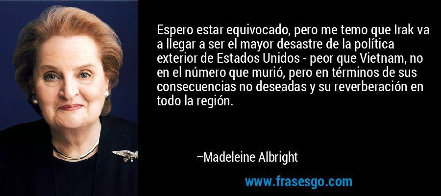 Espero estar equivocado, pero me temo que Irak va a llegar a ser el mayor desastre de la política exterior de Estados Unidos - peor que Vietnam, no en el número que murió, pero en términos de sus consecuencias no deseadas y su reverberación en todo la región. – Madeleine Albright