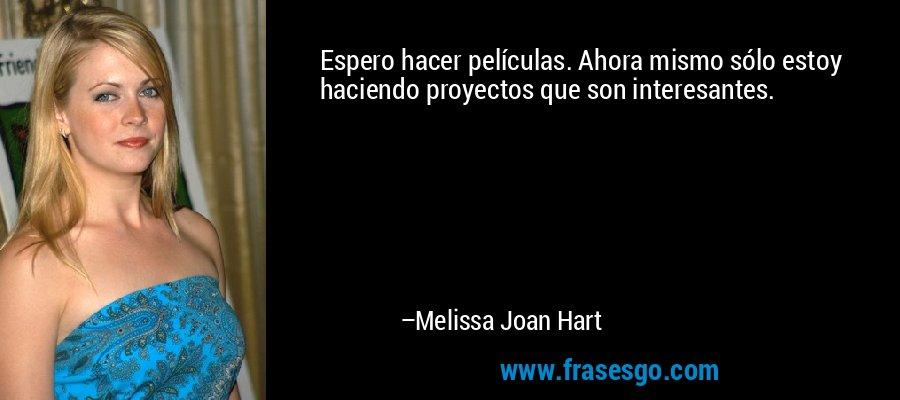 Espero hacer películas. Ahora mismo sólo estoy haciendo proyectos que son interesantes. – Melissa Joan Hart