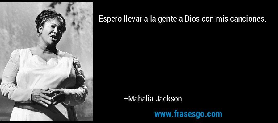 Espero llevar a la gente a Dios con mis canciones. – Mahalia Jackson