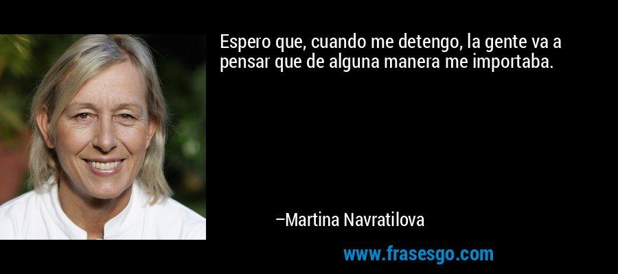 Espero que, cuando me detengo, la gente va a pensar que de alguna manera me importaba. – Martina Navratilova