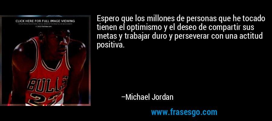 Espero que los millones de personas que he tocado tienen el optimismo y el deseo de compartir sus metas y trabajar duro y perseverar con una actitud positiva. – Michael Jordan