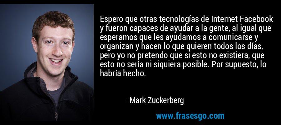 Espero que otras tecnologías de Internet Facebook y fueron capaces de ayudar a la gente, al igual que esperamos que les ayudamos a comunicarse y organizan y hacen lo que quieren todos los días, pero yo no pretendo que si esto no existiera, que esto no sería ni siquiera posible. Por supuesto, lo habría hecho. – Mark Zuckerberg