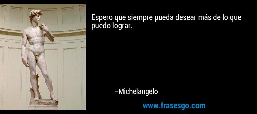 Espero que siempre pueda desear más de lo que puedo lograr. – Michelangelo