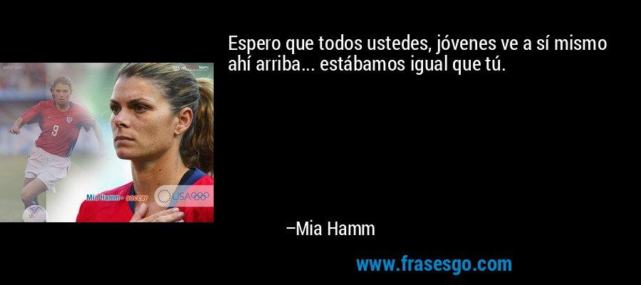 Espero que todos ustedes, jóvenes ve a sí mismo ahí arriba... estábamos igual que tú. – Mia Hamm