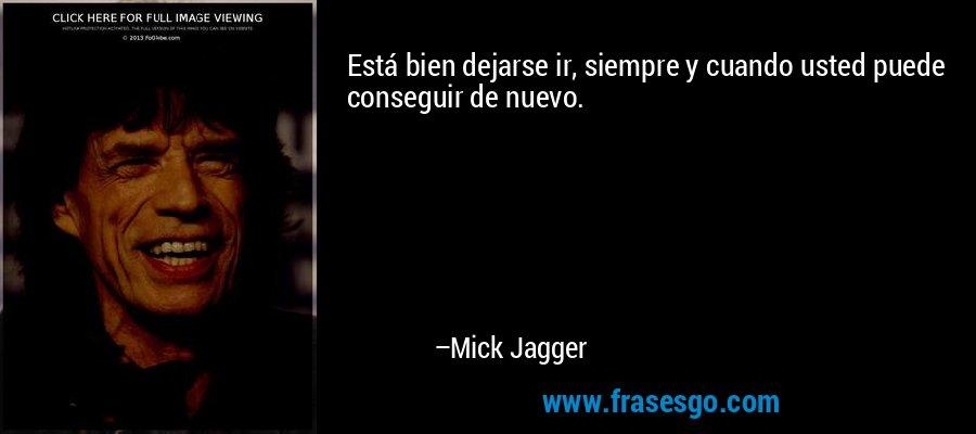 Está bien dejarse ir, siempre y cuando usted puede conseguir de nuevo. – Mick Jagger