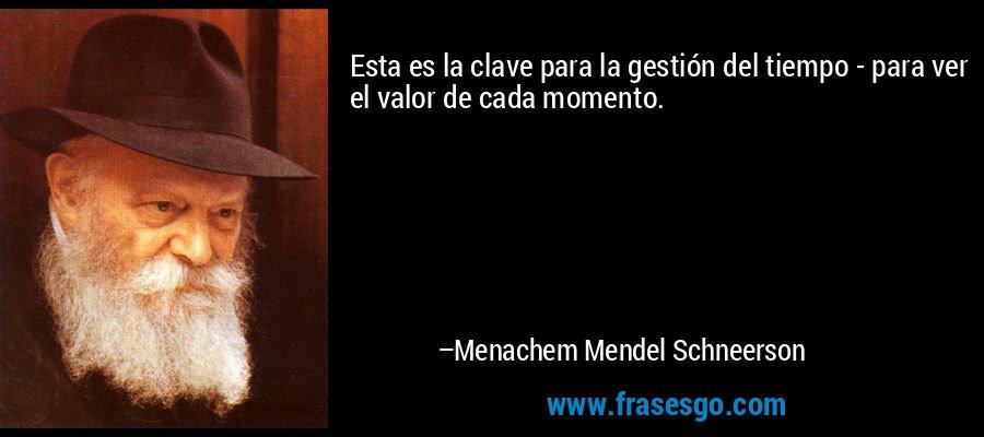 Esta es la clave para la gestión del tiempo - para ver el valor de cada momento. – Menachem Mendel Schneerson