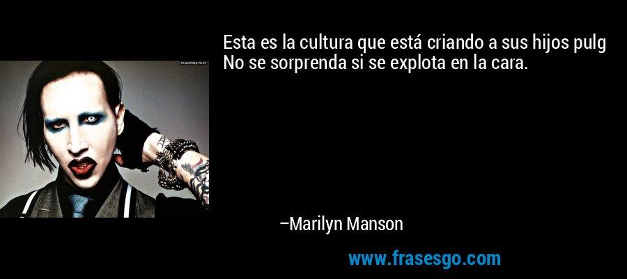 Esta es la cultura que está criando a sus hijos pulg No se sorprenda si se explota en la cara. – Marilyn Manson
