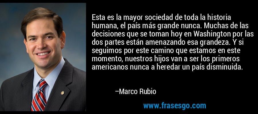 Esta es la mayor sociedad de toda la historia humana, el país más grande nunca. Muchas de las decisiones que se toman hoy en Washington por las dos partes están amenazando esa grandeza. Y si seguimos por este camino que estamos en este momento, nuestros hijos van a ser los primeros americanos nunca a heredar un país disminuida. – Marco Rubio