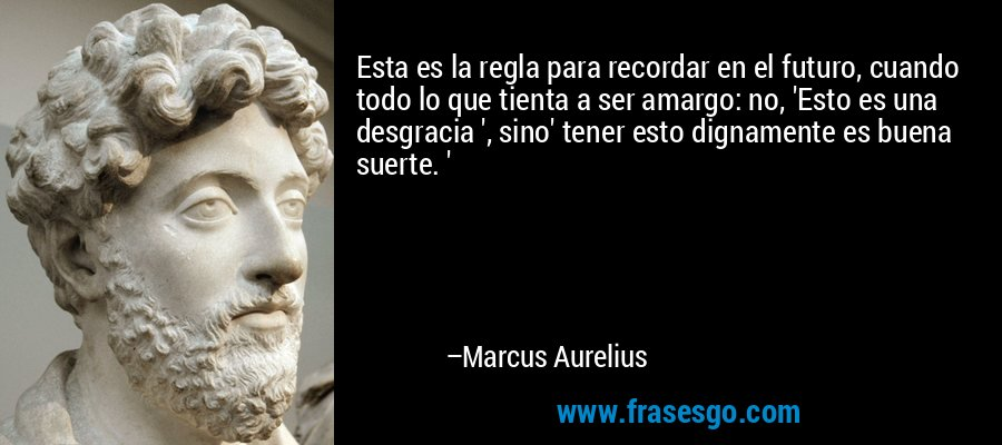 Esta es la regla para recordar en el futuro, cuando todo lo que tienta a ser amargo: no, 'Esto es una desgracia ', sino' tener esto dignamente es buena suerte. ' – Marcus Aurelius