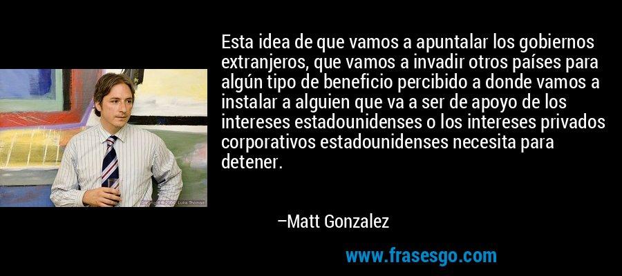 Esta idea de que vamos a apuntalar los gobiernos extranjeros, que vamos a invadir otros países para algún tipo de beneficio percibido a donde vamos a instalar a alguien que va a ser de apoyo de los intereses estadounidenses o los intereses privados corporativos estadounidenses necesita para detener. – Matt Gonzalez