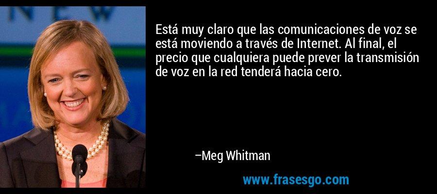 Está muy claro que las comunicaciones de voz se está moviendo a través de Internet. Al final, el precio que cualquiera puede prever la transmisión de voz en la red tenderá hacia cero. – Meg Whitman