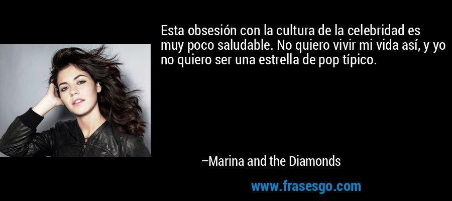 Esta obsesión con la cultura de la celebridad es muy poco saludable. No quiero vivir mi vida así, y yo no quiero ser una estrella de pop típico. – Marina and the Diamonds