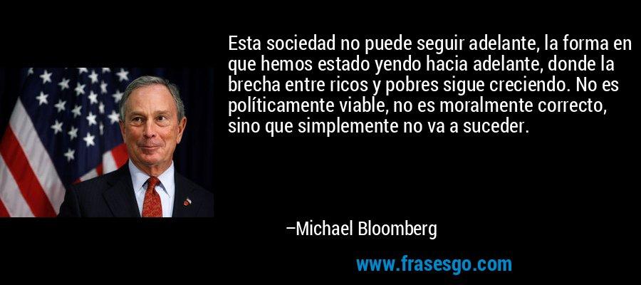 Esta sociedad no puede seguir adelante, la forma en que hemos estado yendo hacia adelante, donde la brecha entre ricos y pobres sigue creciendo. No es políticamente viable, no es moralmente correcto, sino que simplemente no va a suceder. – Michael Bloomberg