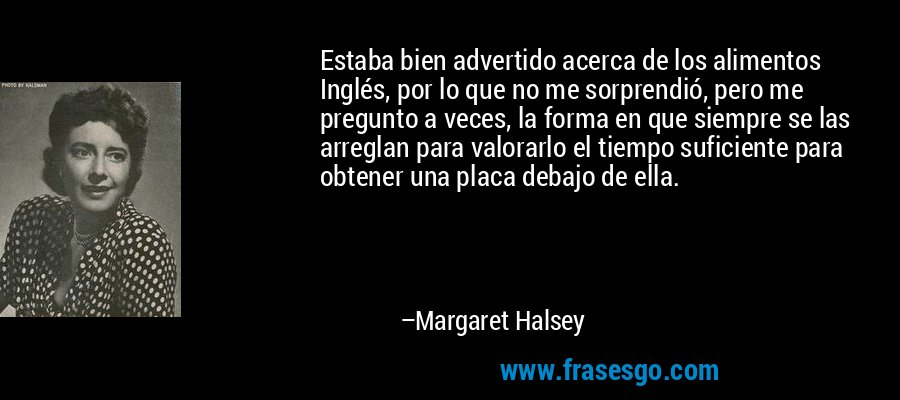 Estaba bien advertido acerca de los alimentos Inglés, por lo que no me sorprendió, pero me pregunto a veces, la forma en que siempre se las arreglan para valorarlo el tiempo suficiente para obtener una placa debajo de ella. – Margaret Halsey