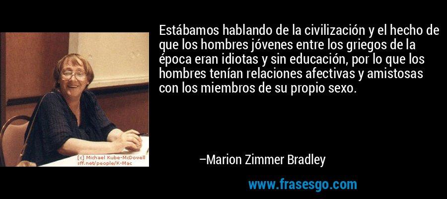 Estábamos hablando de la civilización y el hecho de que los hombres jóvenes entre los griegos de la época eran idiotas y sin educación, por lo que los hombres tenían relaciones afectivas y amistosas con los miembros de su propio sexo. – Marion Zimmer Bradley
