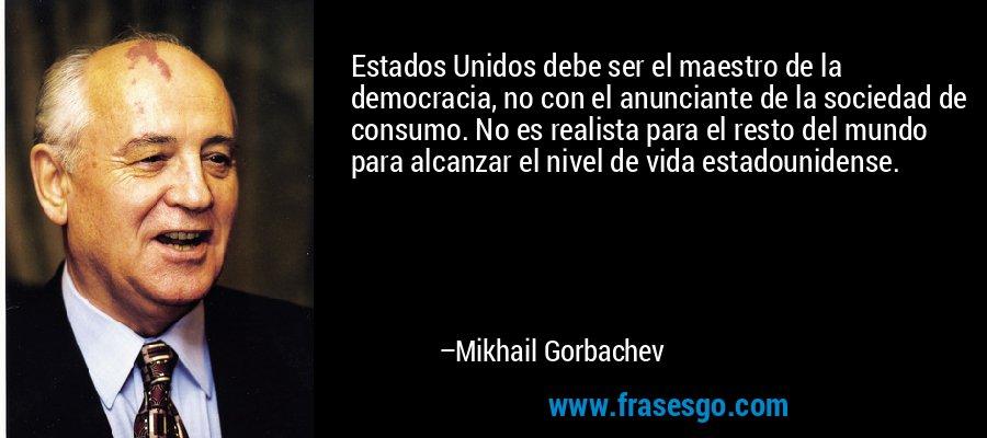 Estados Unidos debe ser el maestro de la democracia, no con el anunciante de la sociedad de consumo. No es realista para el resto del mundo para alcanzar el nivel de vida estadounidense. – Mikhail Gorbachev