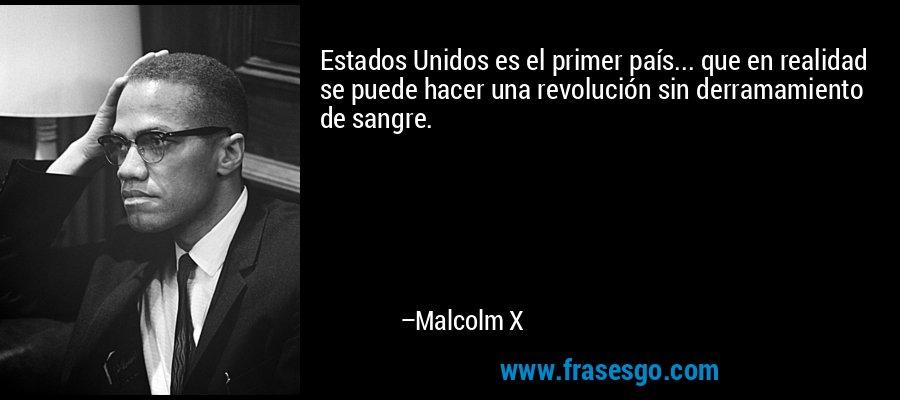 Estados Unidos es el primer país... que en realidad se puede hacer una revolución sin derramamiento de sangre. – Malcolm X