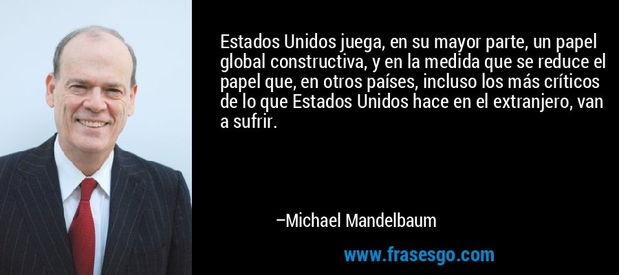 Estados Unidos juega, en su mayor parte, un papel global constructiva, y en la medida que se reduce el papel que, en otros países, incluso los más críticos de lo que Estados Unidos hace en el extranjero, van a sufrir. – Michael Mandelbaum