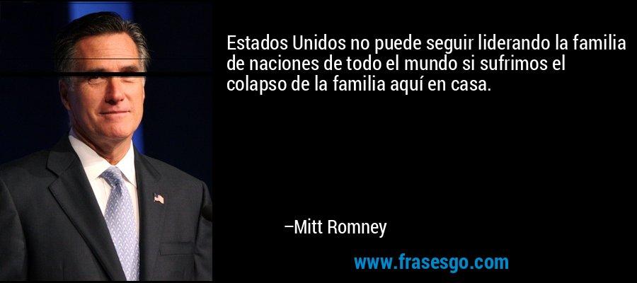 Estados Unidos no puede seguir liderando la familia de naciones de todo el mundo si sufrimos el colapso de la familia aquí en casa. – Mitt Romney