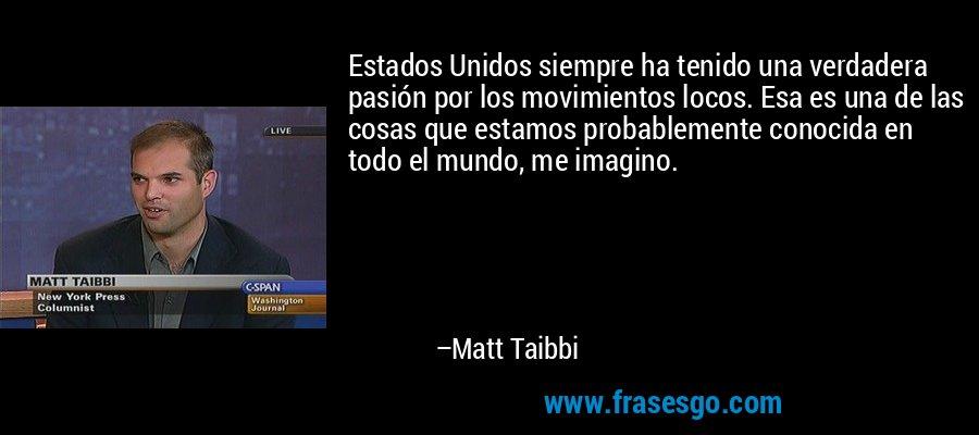 Estados Unidos siempre ha tenido una verdadera pasión por los movimientos locos. Esa es una de las cosas que estamos probablemente conocida en todo el mundo, me imagino. – Matt Taibbi
