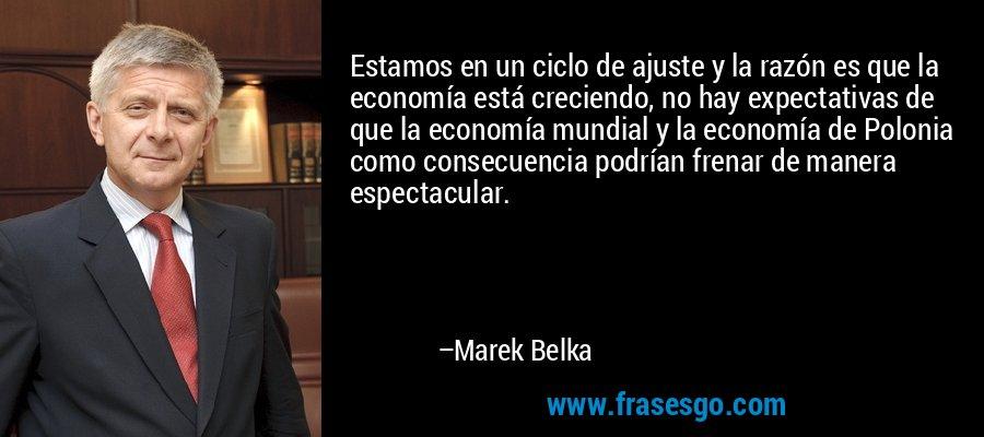Estamos en un ciclo de ajuste y la razón es que la economía está creciendo, no hay expectativas de que la economía mundial y la economía de Polonia como consecuencia podrían frenar de manera espectacular. – Marek Belka