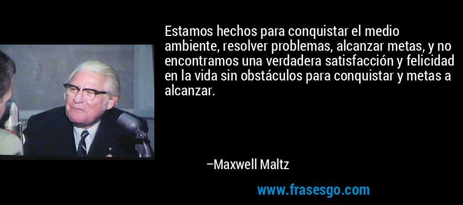 Estamos hechos para conquistar el medio ambiente, resolver problemas, alcanzar metas, y no encontramos una verdadera satisfacción y felicidad en la vida sin obstáculos para conquistar y metas a alcanzar. – Maxwell Maltz