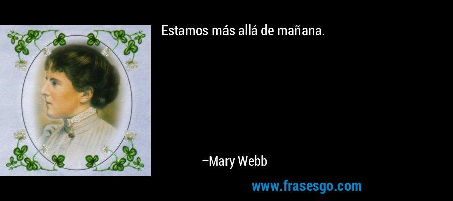 Estamos más allá de mañana. – Mary Webb