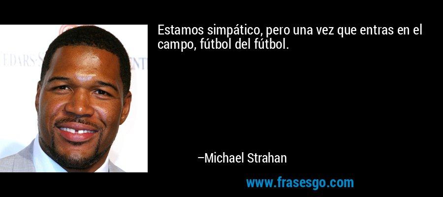 Estamos simpático, pero una vez que entras en el campo, fútbol del fútbol. – Michael Strahan