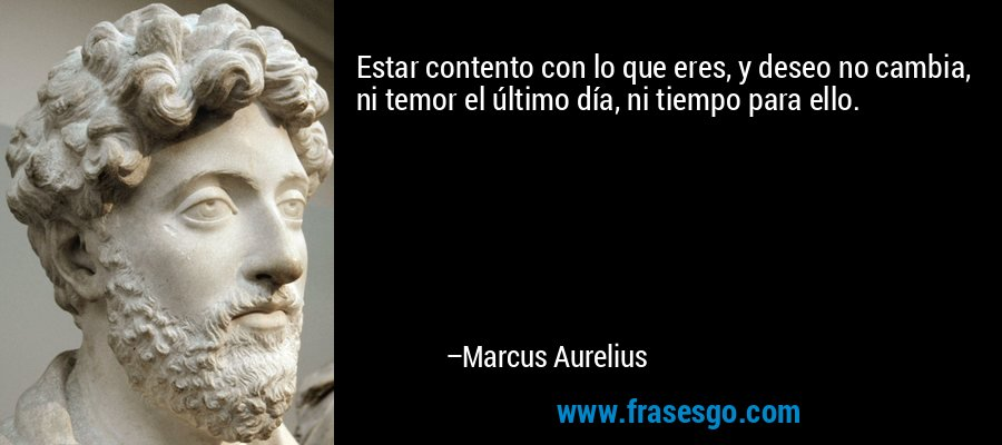 Estar contento con lo que eres, y deseo no cambia, ni temor el último día, ni tiempo para ello. – Marcus Aurelius