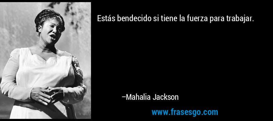 Estás bendecido si tiene la fuerza para trabajar. – Mahalia Jackson