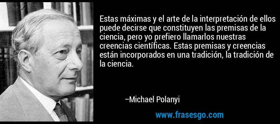 Estas máximas y el arte de la interpretación de ellos puede decirse que constituyen las premisas de la ciencia, pero yo prefiero llamarlos nuestras creencias científicas. Estas premisas y creencias están incorporados en una tradición, la tradición de la ciencia. – Michael Polanyi