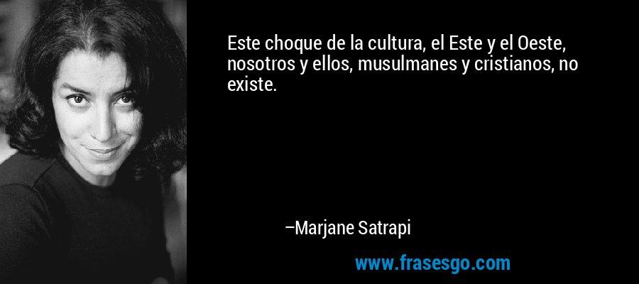 Este choque de la cultura, el Este y el Oeste, nosotros y ellos, musulmanes y cristianos, no existe. – Marjane Satrapi