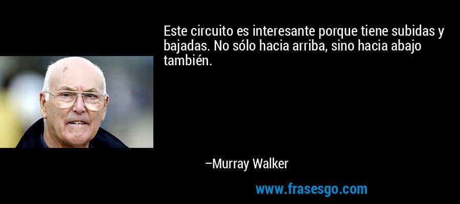 Este circuito es interesante porque tiene subidas y bajadas. No sólo hacia arriba, sino hacia abajo también. – Murray Walker