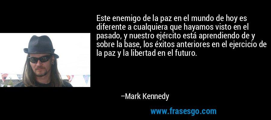 Este enemigo de la paz en el mundo de hoy es diferente a cualquiera que hayamos visto en el pasado, y nuestro ejército está aprendiendo de y sobre la base, los éxitos anteriores en el ejercicio de la paz y la libertad en el futuro. – Mark Kennedy