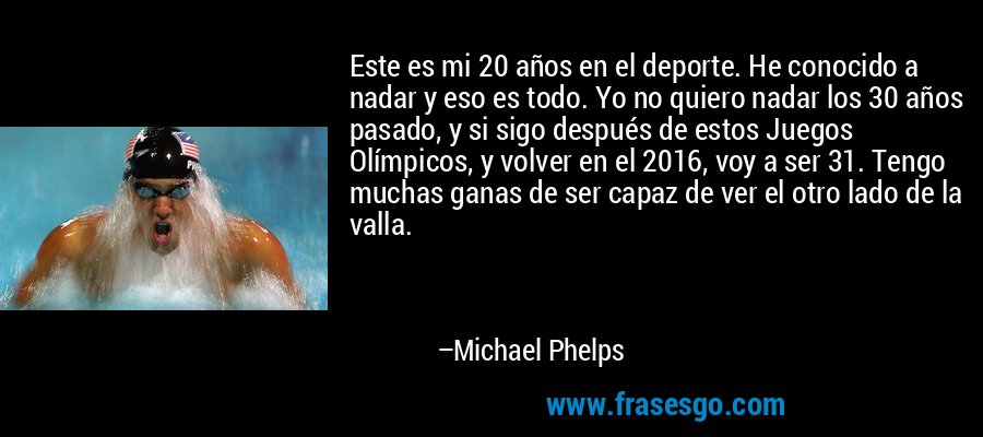 Este es mi 20 años en el deporte. He conocido a nadar y eso es todo. Yo no quiero nadar los 30 años pasado, y si sigo después de estos Juegos Olímpicos, y volver en el 2016, voy a ser 31. Tengo muchas ganas de ser capaz de ver el otro lado de la valla. – Michael Phelps