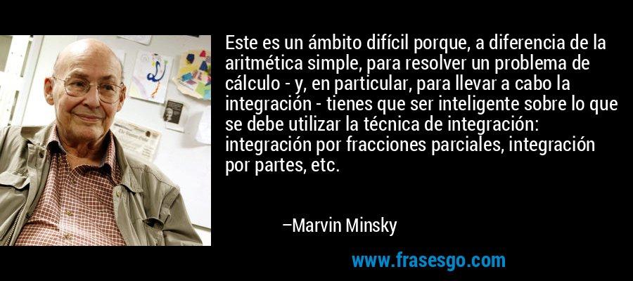 Este es un ámbito difícil porque, a diferencia de la aritmética simple, para resolver un problema de cálculo - y, en particular, para llevar a cabo la integración - tienes que ser inteligente sobre lo que se debe utilizar la técnica de integración: integración por fracciones parciales, integración por partes, etc. – Marvin Minsky